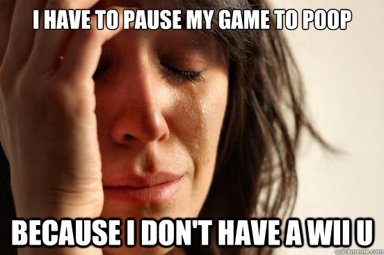 i have to pause my game to poop because i dont have a wii u - First World Problems