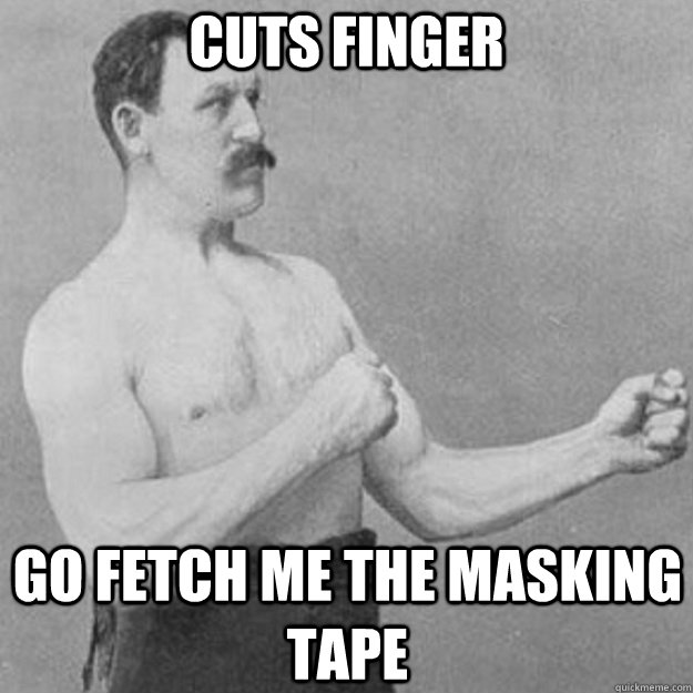 cuts finger go fetch me the masking tape - overly manly man