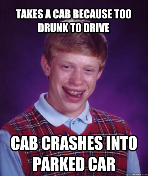 takes a cab because too drunk to drive cab crashes into park - Bad Luck Brian