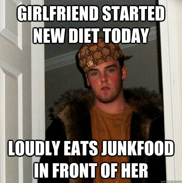 girlfriend started new diet today loudly eats junkfood in fr - Scumbag Steve
