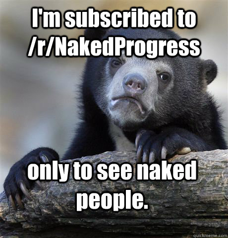 im subscribed to rnakedprogress only to see naked people - Confession Bear