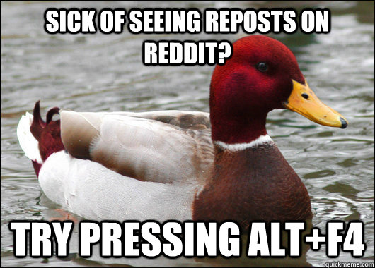 sick of seeing reposts on reddit try pressing altf4 - Malicious Advice Mallard