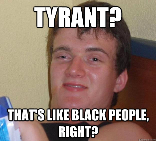 tyrant thats like black people right - 10 Guy