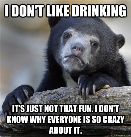 i dont like drinking its just not that fun i dont know w - Confession Bear