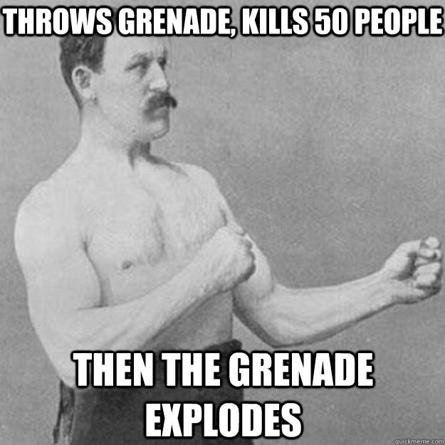 throws grenade kills 50 people then the grenade explodes - overly manly man