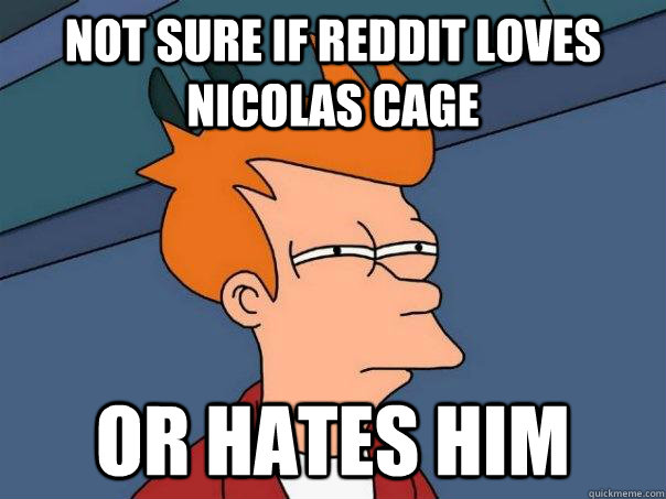 not sure if reddit loves nicolas cage or hates him - Futurama Fry