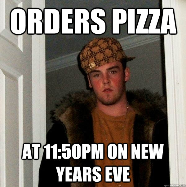 orders pizza at 1150pm on new years eve - Scumbag Steve