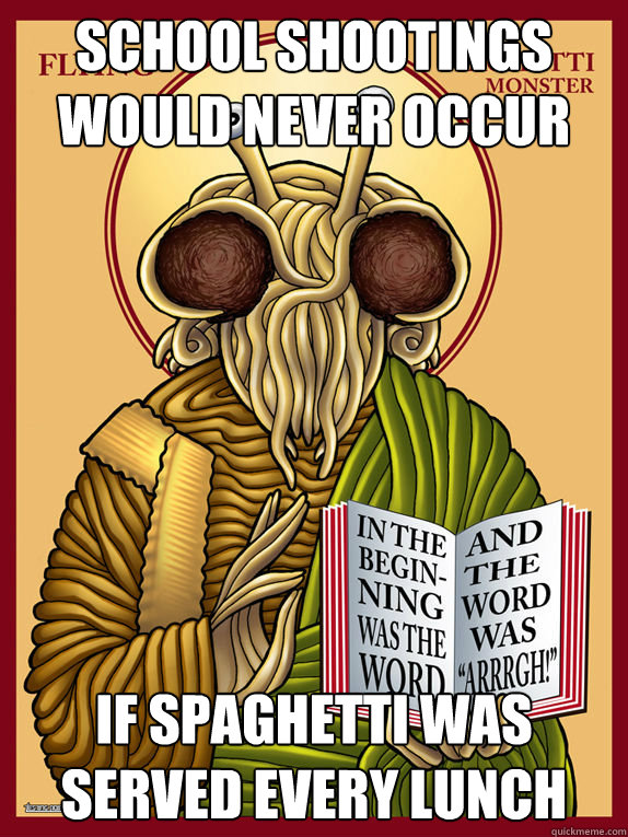 school shootings would never occur if spaghetti was served e - Unforgiving Spaghetti Monster
