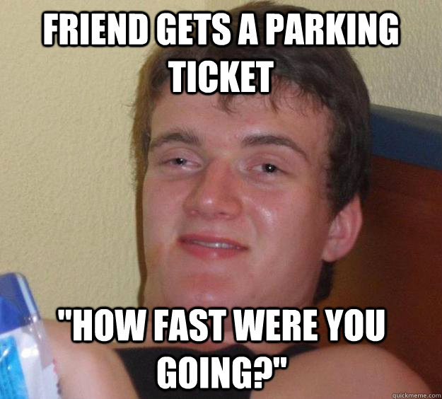 friend gets a parking ticket how fast were you going - 10 Guy