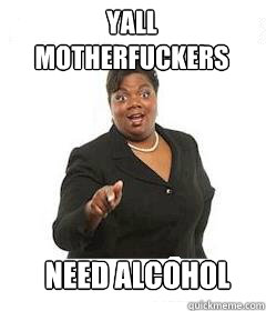 yall motherfuckers need alcohol - sassy black woman