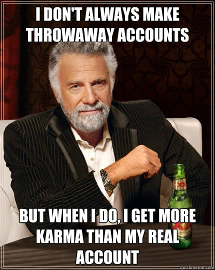i dont always make throwaway accounts but when i do i get  - The Most Interesting Man In The World