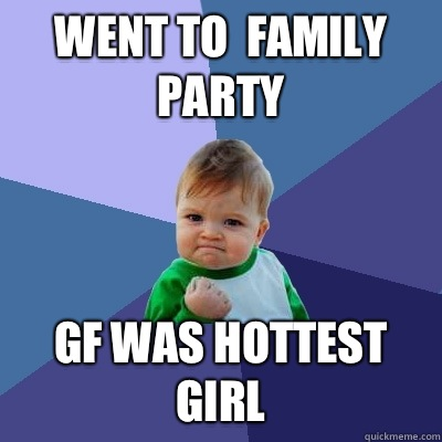 Went to family party Gf was hottest girl - Success Kid