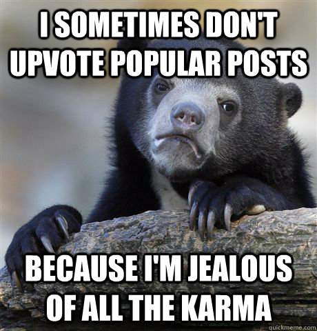 i sometimes dont upvote popular posts because im jealous o - Confession Bear