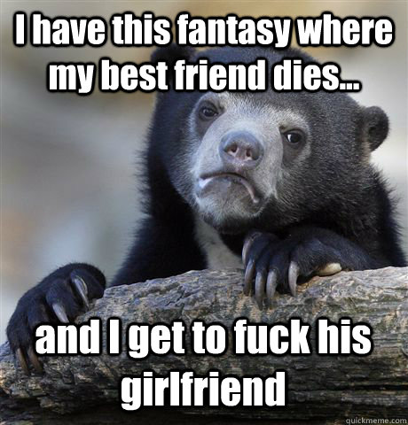 i have this fantasy where my best friend dies and i get  - Confession Bear