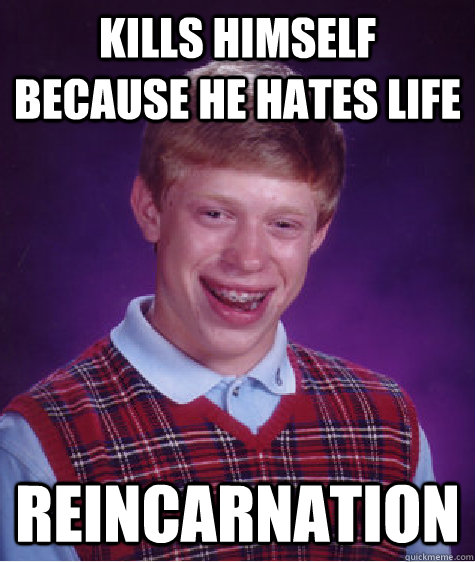kills himself because he hates life reincarnation - Bad Luck Brian