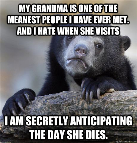 my grandma is one of the meanest people i have ever met and - Confession Bear