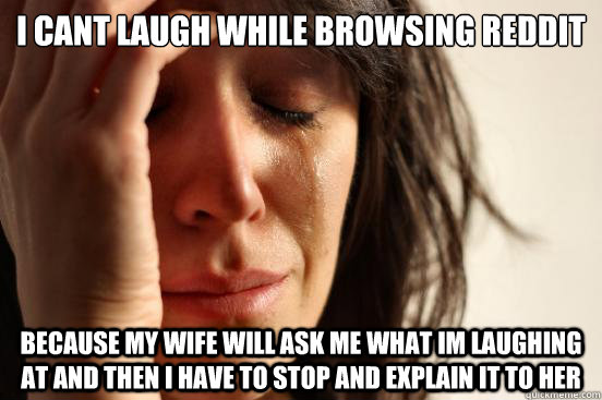i cant laugh while browsing reddit because my wife will ask  - First World Problems