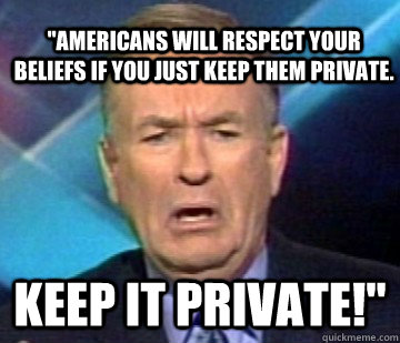 americans will respect your beliefs if you just keep them p - Scared Oreilly