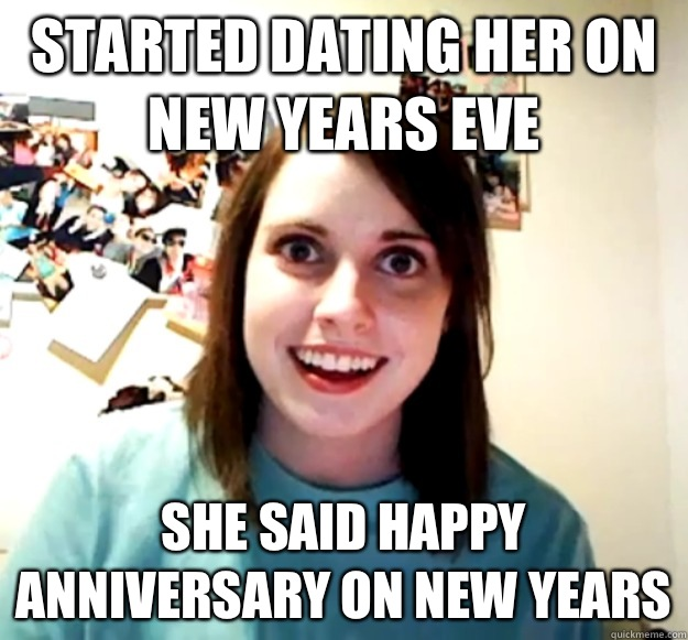 Started dating her on New Years Eve She said happy anniversa - Overly Attached Girlfriend