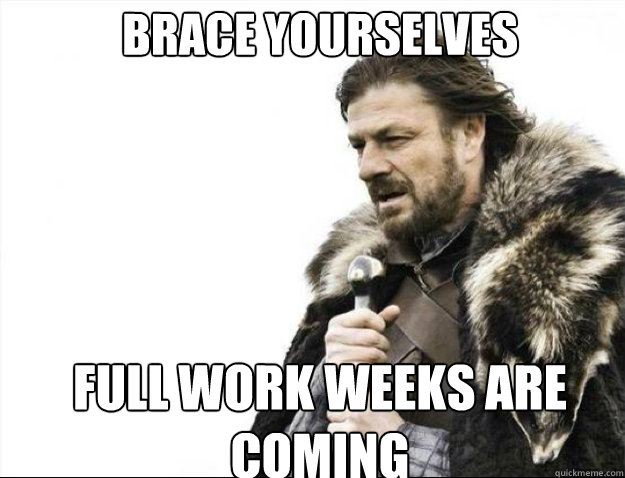 brace yourselves full work weeks are coming - Brace Yourselves