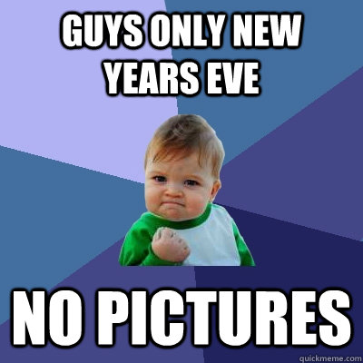 guys only new years eve no pictures - Success Kid