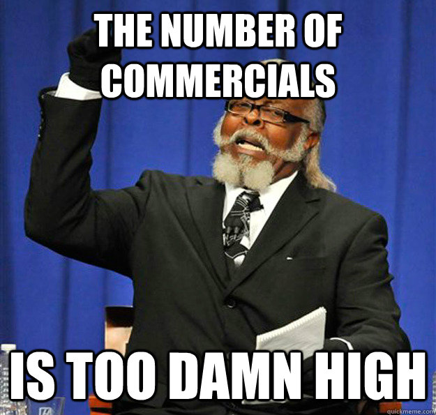 the number of commercials is too damn high - Jimmy McMillan