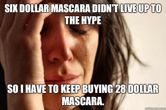 Six dollar mascara didnt live up to the hype so I have to ke - First World Problems