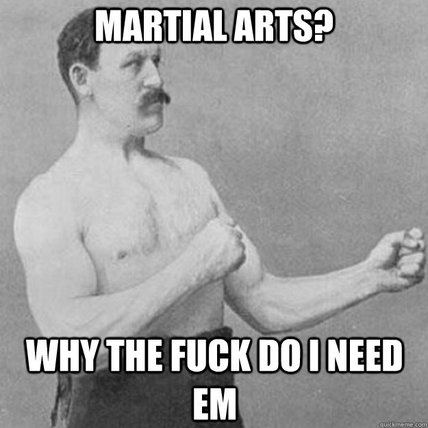 martial arts why the fuck do i need em - overly manly man