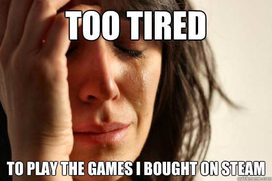 too tired to play the games i bought on steam - First World Problems