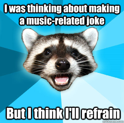 i was thinking about making a musicrelated joke but i thin - Lame Pun Coon