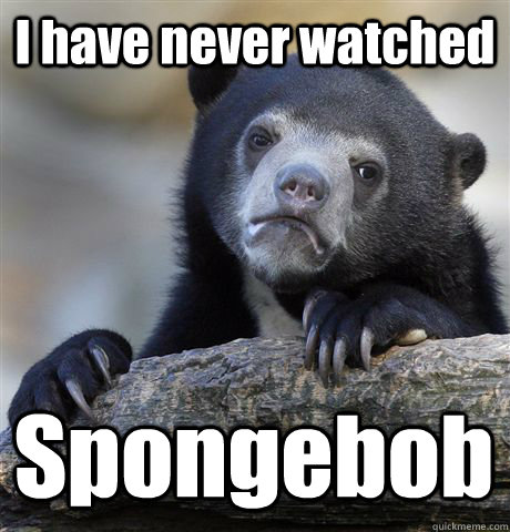 i have never watched spongebob  - Confession Bear