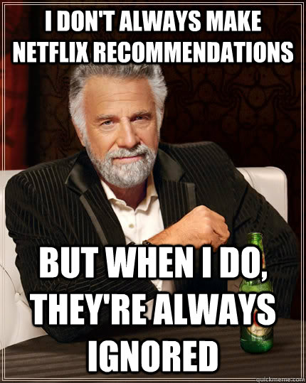 i dont always make netflix recommendations but when i do  - The Most Interesting Man In The World