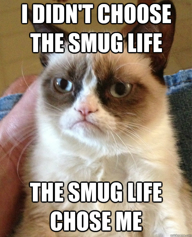 i didnt choose the smug life the smug life chose me - Grumpy Cat