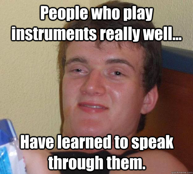 people who play instruments really well have learned to s - 10 Guy