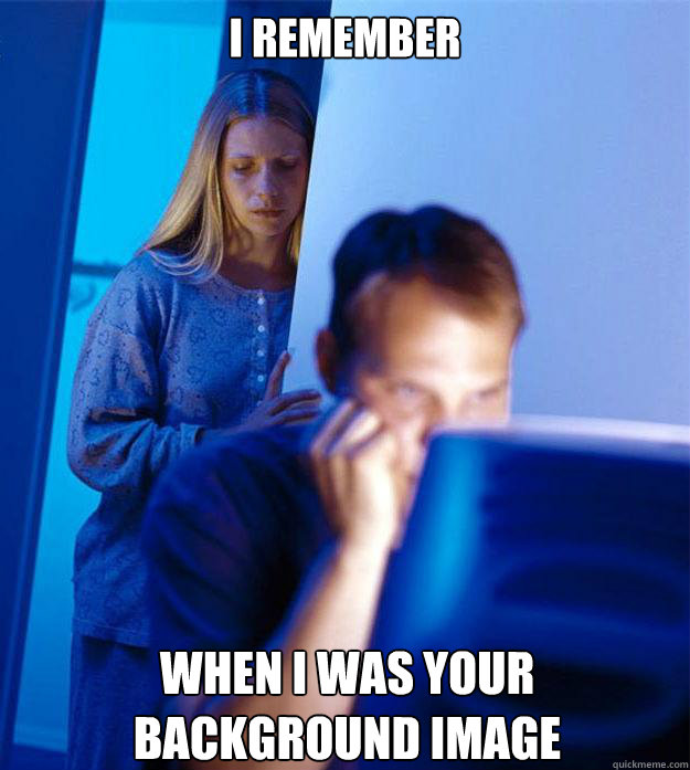 i remember when i was your background image - Redditors Wife