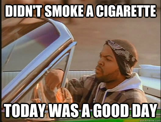 didnt smoke a cigarette today was a good day - today was a good day