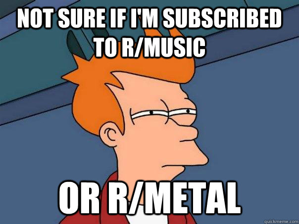 not sure if im subscribed to rmusic or rmetal - Futurama Fry