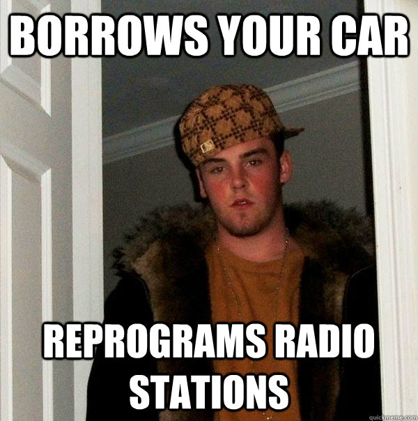 borrows your car reprograms radio stations - Scumbag Steve