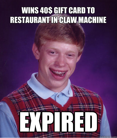 wins 40 gift card to restaurant in claw machine expired - Bad Luck Brian