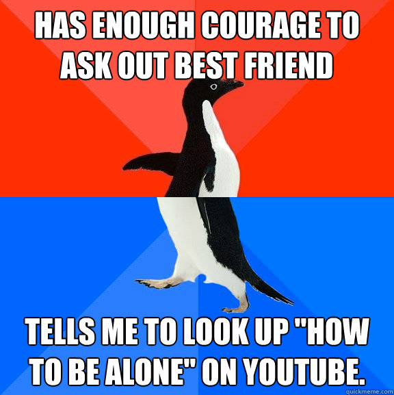 has enough courage to ask out best friend tells me to look u - Socially Awesome Awkward Penguin