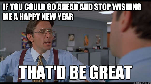 if you could go ahead and stop wishing me a happy new year t - Bill Lumbergh Meme