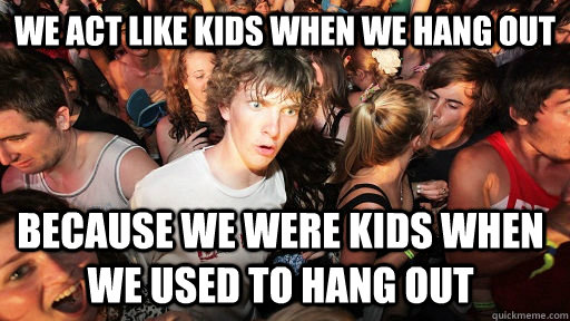 we act like kids when we hang out because we were kids when  - Sudden Clarity Clarence