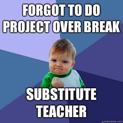 Forgot to do project over break Substitute teacher - Success Kid