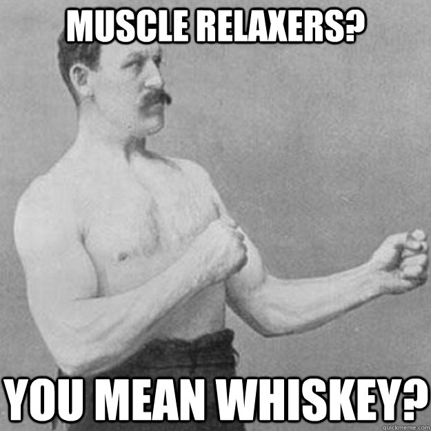 muscle relaxers you mean whiskey - overly manly man