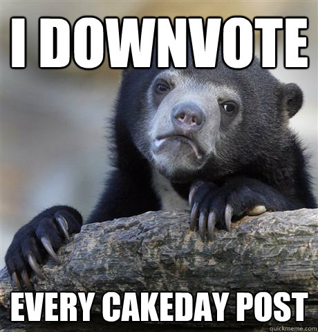 i downvote every cakeday post - Confession Bear