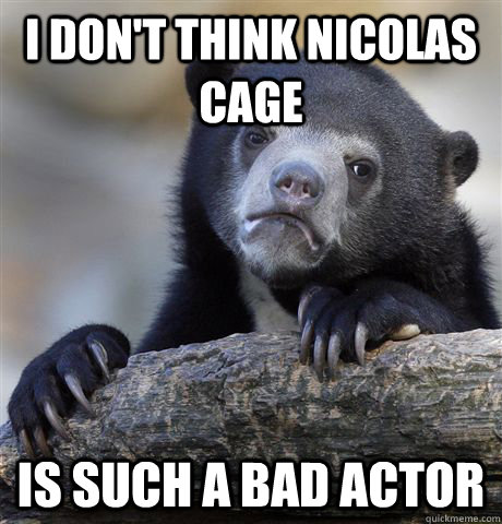 i dont think nicolas cage is such a bad actor - Confession Bear