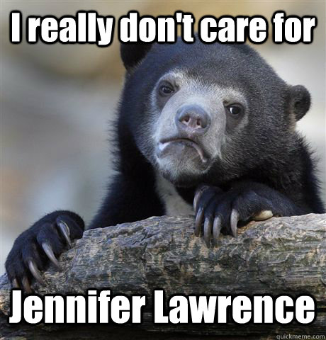 i really dont care for jennifer lawrence - Confession Bear