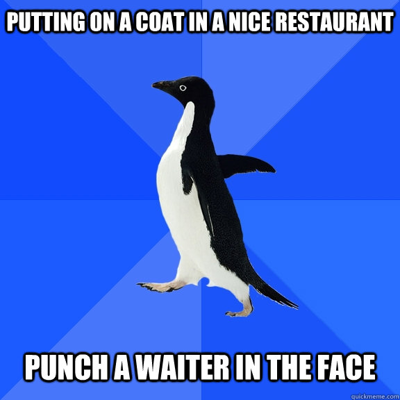 putting on a coat in a nice restaurant punch a waiter in  - Socially Awkward Penguin