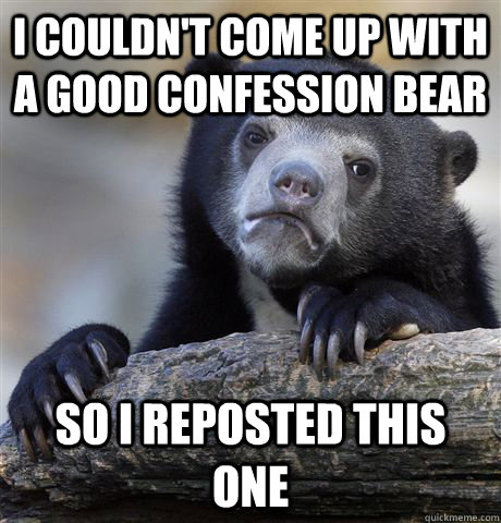 i couldnt come up with a good confession bear so i reposted - Confession Bear