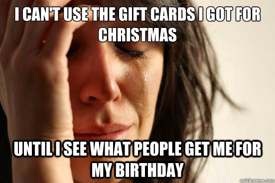 i cant use the gift cards i got for christmas until i see w - First World Problems